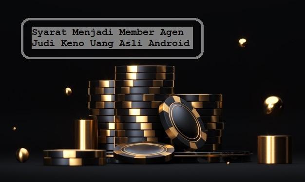 Syarat Menjadi Member Agen Judi Keno Uang Asli Android