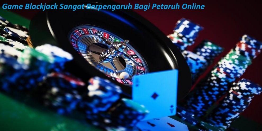 Game Blackjack Sangat Berpengaruh Bagi Petaruh Online